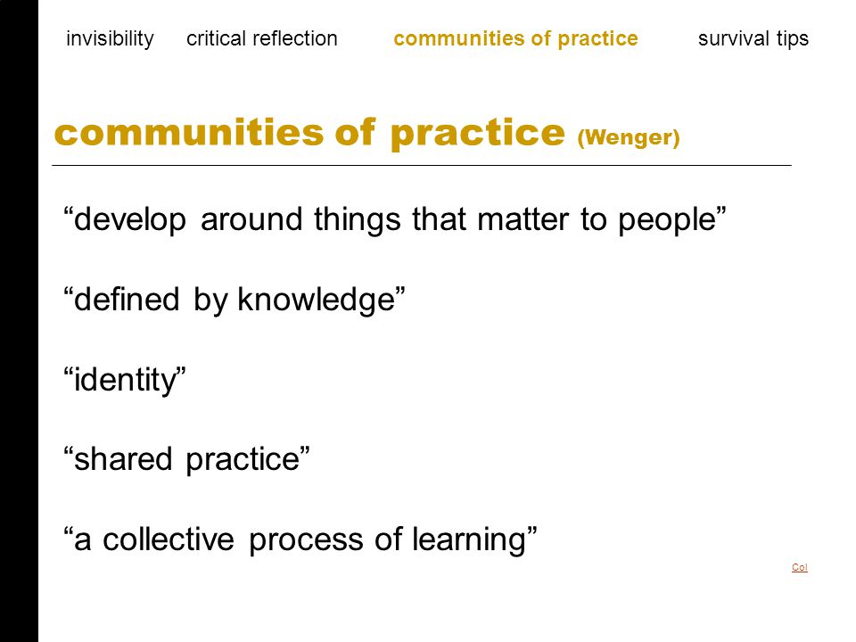 develop around things that matter to people defined by knowledge identity shared practice a collective process of learning communities of practice (Wenger) invisibility critical reflection communities of practice survival tips Col