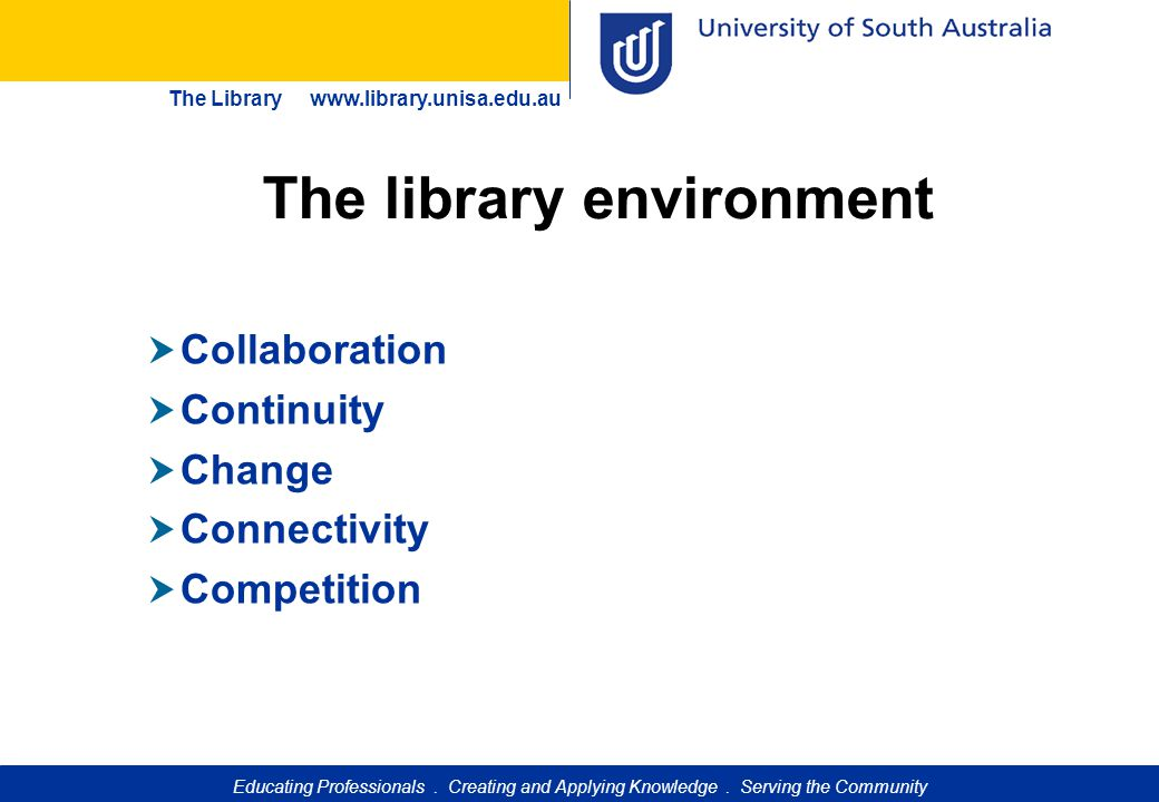 Educating Professionals. Creating and Applying Knowledge. Serving the Community The Library www.library.unisa.edu.au The library environment  Collabo