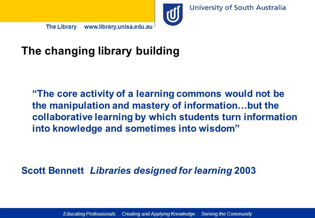 """Educating Professionals. Creating and Applying Knowledge. Serving the Community The Library www.library.unisa.edu.au """"The core activity of a learning"""