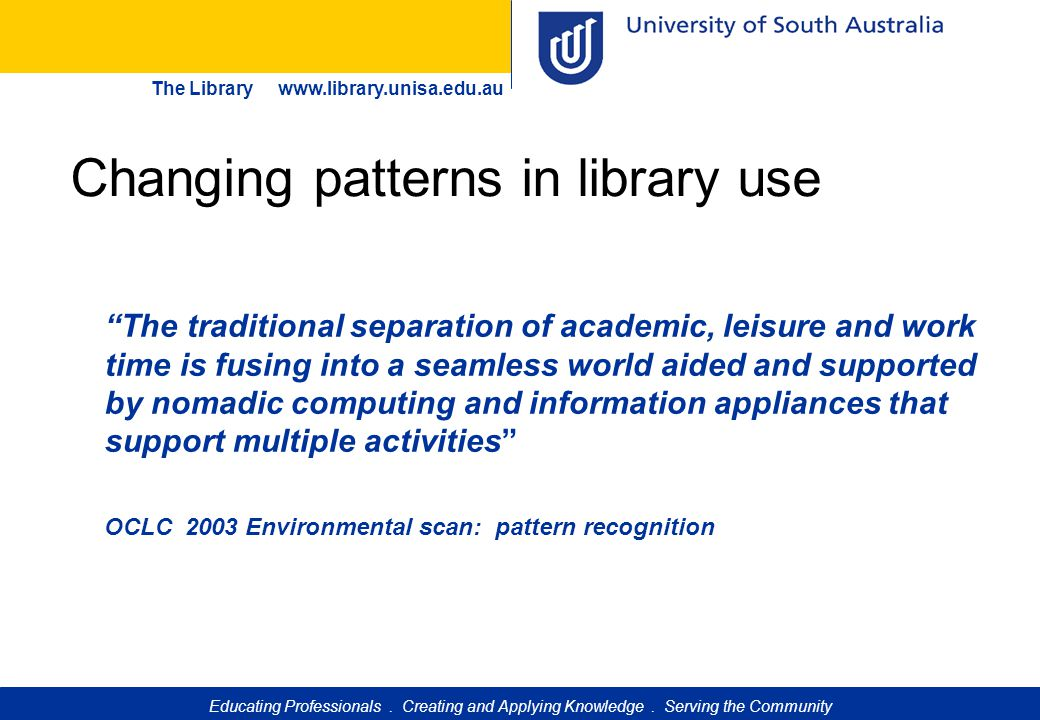 """Educating Professionals. Creating and Applying Knowledge. Serving the Community The Library www.library.unisa.edu.au """"The traditional separation of ac"""