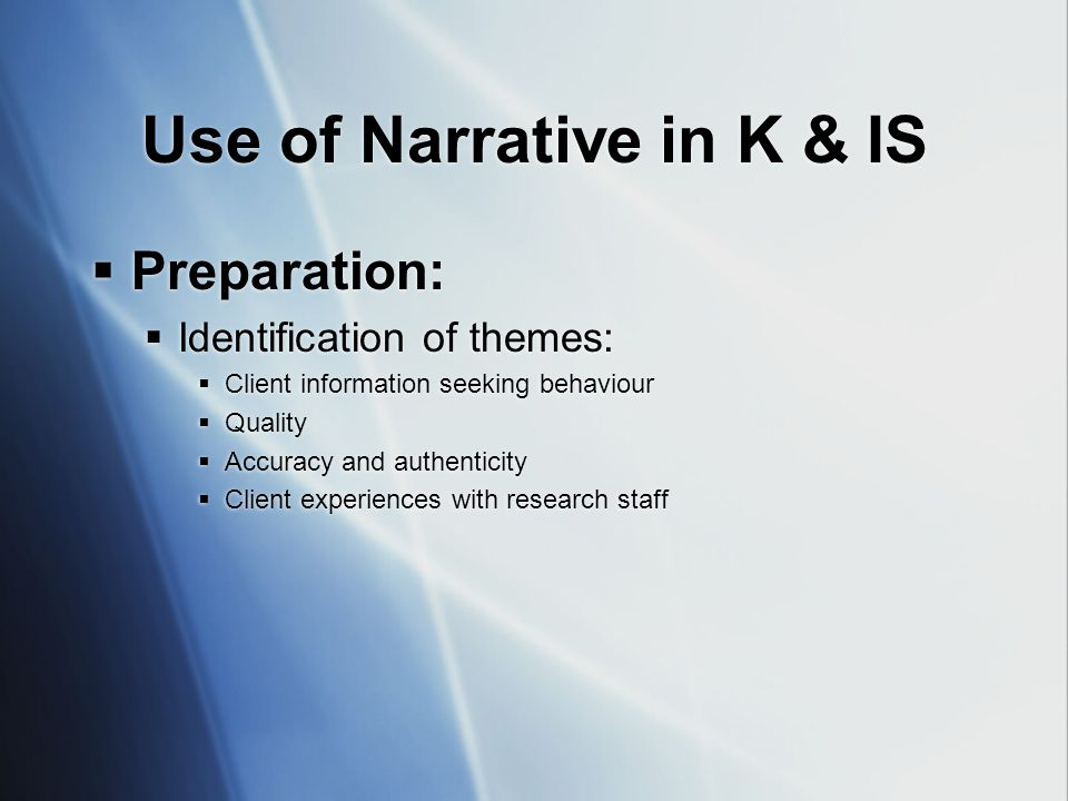 Use of Narrative in K & IS  Preparation:  Identification of themes:  Client information seeking behaviour  Quality  Accuracy and authenticity  Client experiences with research staff  Preparation:  Identification of themes:  Client information seeking behaviour  Quality  Accuracy and authenticity  Client experiences with research staff