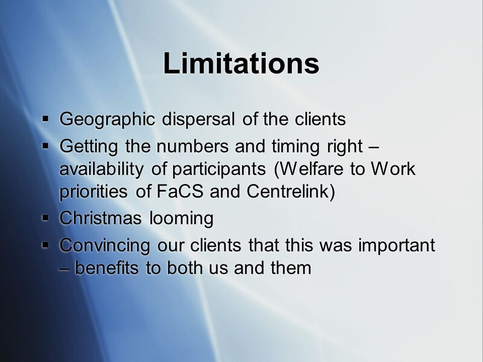 Limitations  Geographic dispersal of the clients  Getting the numbers and timing right – availability of participants (Welfare to Work priorities of FaCS and Centrelink)  Christmas looming  Convincing our clients that this was important – benefits to both us and them  Geographic dispersal of the clients  Getting the numbers and timing right – availability of participants (Welfare to Work priorities of FaCS and Centrelink)  Christmas looming  Convincing our clients that this was important – benefits to both us and them