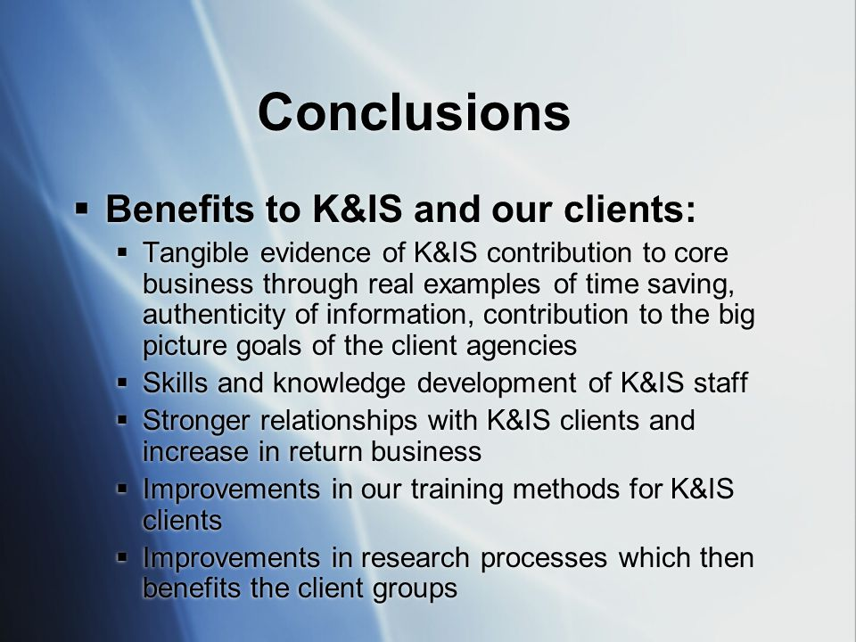 Conclusions  Benefits to K&IS and our clients:  Tangible evidence of K&IS contribution to core business through real examples of time saving, authenticity of information, contribution to the big picture goals of the client agencies  Skills and knowledge development of K&IS staff  Stronger relationships with K&IS clients and increase in return business  Improvements in our training methods for K&IS clients  Improvements in research processes which then benefits the client groups  Benefits to K&IS and our clients:  Tangible evidence of K&IS contribution to core business through real examples of time saving, authenticity of information, contribution to the big picture goals of the client agencies  Skills and knowledge development of K&IS staff  Stronger relationships with K&IS clients and increase in return business  Improvements in our training methods for K&IS clients  Improvements in research processes which then benefits the client groups
