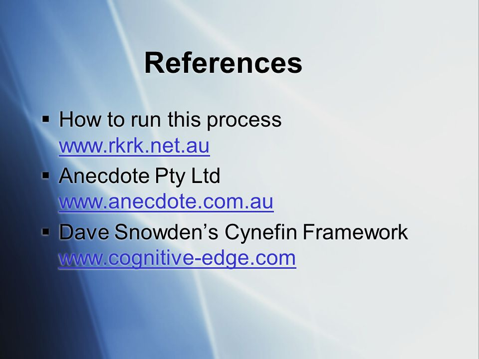 References  How to run this process www.rkrk.net.au www.rkrk.net.au  Anecdote Pty Ltd www.anecdote.com.au www.anecdote.com.au  Dave Snowden's Cynefin Framework www.cognitive-edge.com www.cognitive-edge.com  How to run this process www.rkrk.net.au www.rkrk.net.au  Anecdote Pty Ltd www.anecdote.com.au www.anecdote.com.au  Dave Snowden's Cynefin Framework www.cognitive-edge.com www.cognitive-edge.com