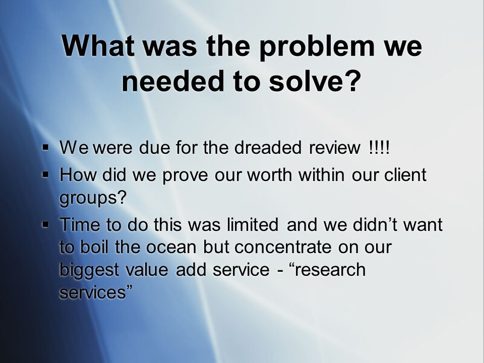How did we go about proving our worth…  Library statistics only measure input and output and we needed to show how we contributed to client outcomes  Need to cater for emergent benefits (the real benefits of the research service)  What were the real experiences of our clients  Need to encourage good practices and disrupt poor practices  Looking for ways of continuously improving products and services  Library statistics only measure input and output and we needed to show how we contributed to client outcomes  Need to cater for emergent benefits (the real benefits of the research service)  What were the real experiences of our clients  Need to encourage good practices and disrupt poor practices  Looking for ways of continuously improving products and services