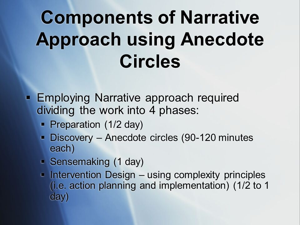 Components of Narrative Approach using Anecdote Circles  Employing Narrative approach required dividing the work into 4 phases:  Preparation (1/2 day)  Discovery – Anecdote circles (90-120 minutes each)  Sensemaking (1 day)  Intervention Design – using complexity principles (i.e.
