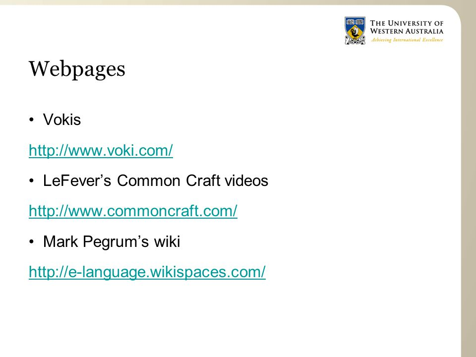 Webpages Vokis http://www.voki.com/ LeFever's Common Craft videos http://www.commoncraft.com/ Mark Pegrum's wiki http://e-language.wikispaces.com/