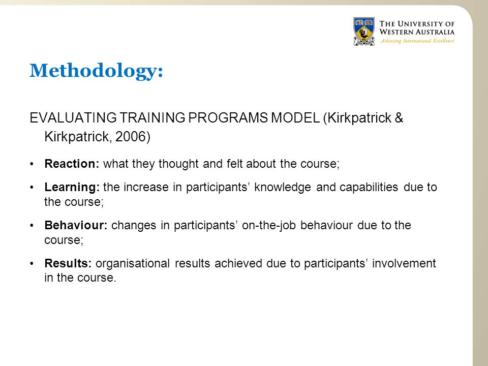 Methodology: EVALUATING TRAINING PROGRAMS MODEL (Kirkpatrick & Kirkpatrick, 2006) Reaction: what they thought and felt about the course; Learning: the