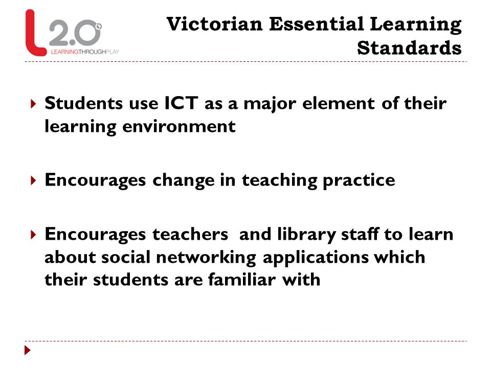 Victorian Essential Learning Standards  Students use ICT as a major element of their learning environment  Encourages change in teaching practice 