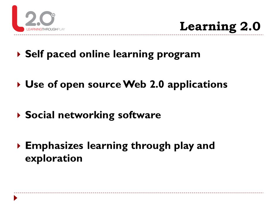 Learning 2.0  Self paced online learning program  Use of open source Web 2.0 applications  Social networking software  Emphasizes learning through