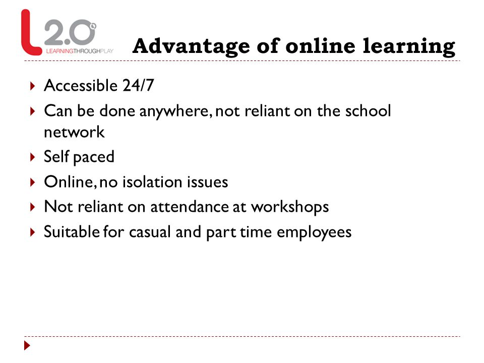 Advantage of online learning  Accessible 24/7  Can be done anywhere, not reliant on the school network  Self paced  Online, no isolation issues 