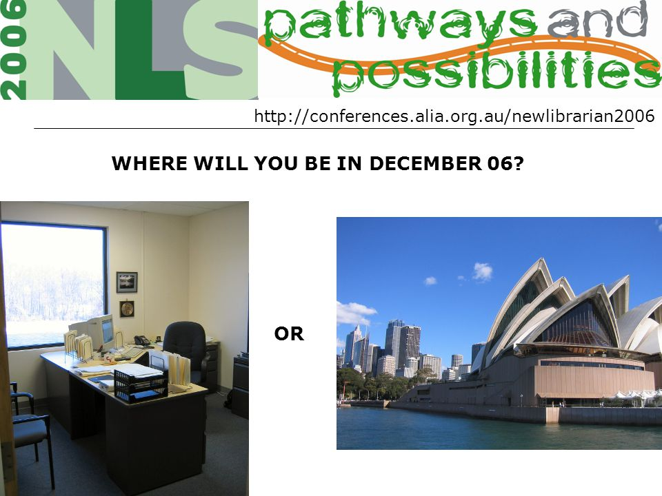 WHERE WILL YOU BE IN DECEMBER 06? OR http://conferences.alia.org.au/newlibrarian2006