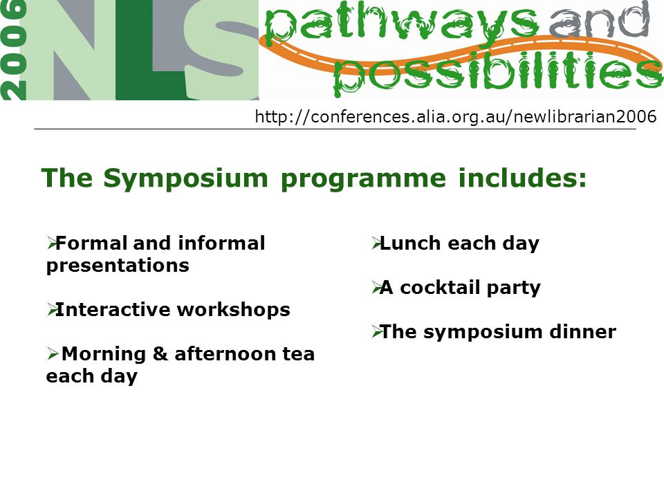 http://conferences.alia.org.au/newlibrarian2006 The Symposium programme includes:  Formal and informal presentations  Interactive workshops  Morning & afternoon tea each day  Lunch each day  A cocktail party  The symposium dinner