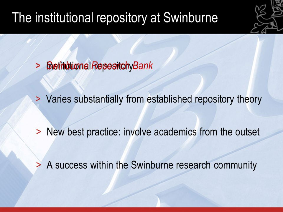 The institutional repository at Swinburne >Varies substantially from established repository theory >A success within the Swinburne research community >Institutional repository > Swinburne Research Bank >New best practice: involve academics from the outset
