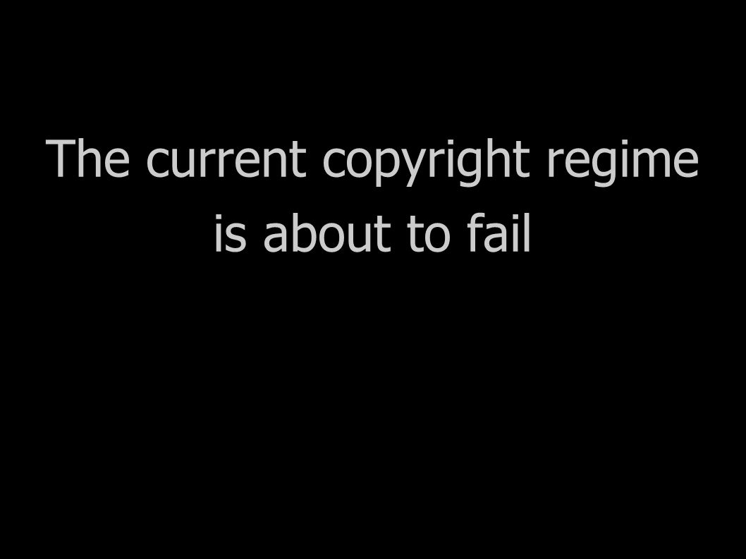 The current copyright regime is about to fail Bad news for creators Bad news for society