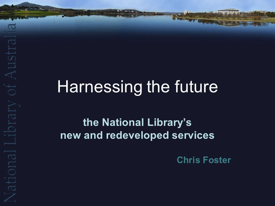 Harnessing the future the National Library's new and redeveloped services Chris Foster