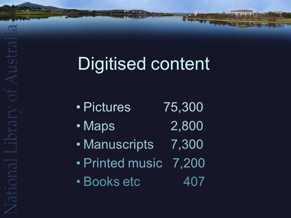 Digitised content Pictures 75,300 Maps 2,800 Manuscripts 7,300 Printed music 7,200 Books etc 407