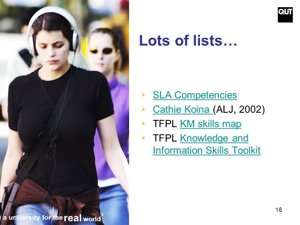 16 Lots of lists… SLA Competencies Cathie Koina (ALJ, 2002)Cathie Koina TFPL KM skills mapKM skills map TFPL Knowledge and Information Skills ToolkitKnowledge and Information Skills Toolkit a university for the real world R