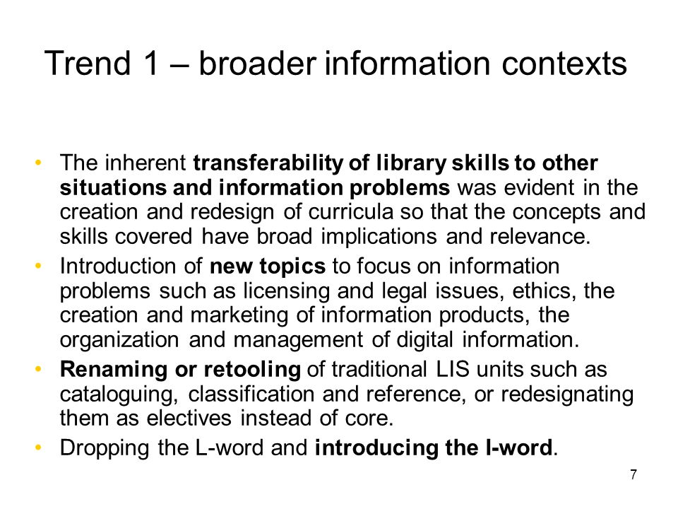 7 Trend 1 – broader information contexts The inherent transferability of library skills to other situations and information problems was evident in the creation and redesign of curricula so that the concepts and skills covered have broad implications and relevance.