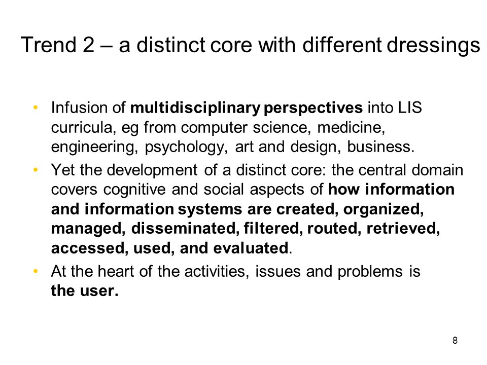 8 Trend 2 – a distinct core with different dressings Infusion of multidisciplinary perspectives into LIS curricula, eg from computer science, medicine, engineering, psychology, art and design, business.