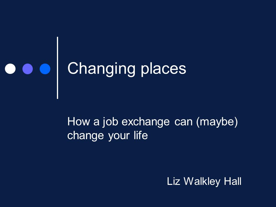 Changing places How a job exchange can (maybe) change your life Liz Walkley Hall