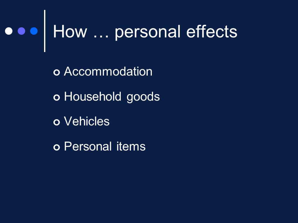 How … personal effects Accommodation Household goods Vehicles Personal items