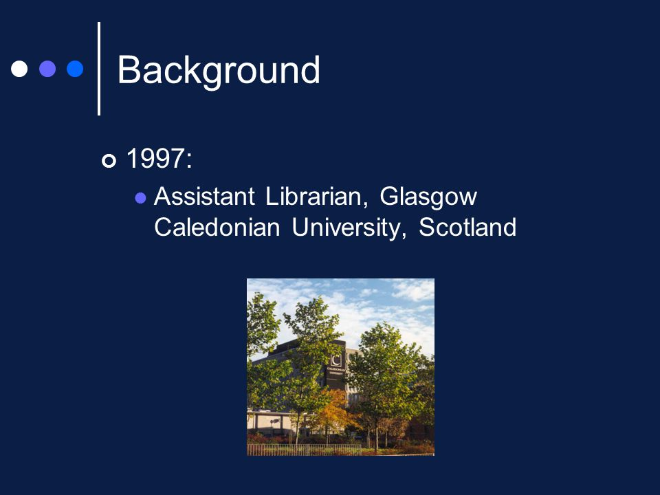 Background 1997: Assistant Librarian, Glasgow Caledonian University, Scotland