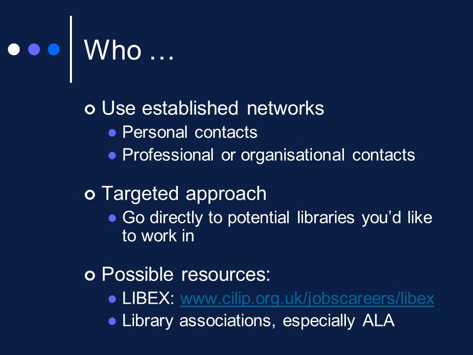 Who … Use established networks Personal contacts Professional or organisational contacts Targeted approach Go directly to potential libraries you'd like to work in Possible resources: LIBEX: www.cilip.org.uk/jobscareers/libexwww.cilip.org.uk/jobscareers/libex Library associations, especially ALA