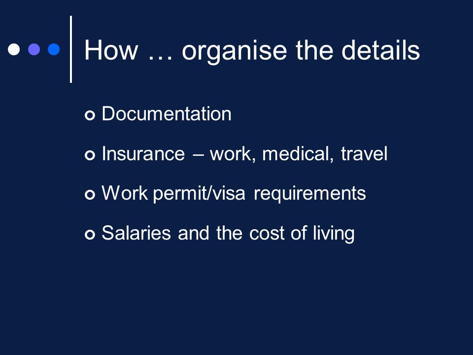 How … organise the details Documentation Insurance – work, medical, travel Work permit/visa requirements Salaries and the cost of living
