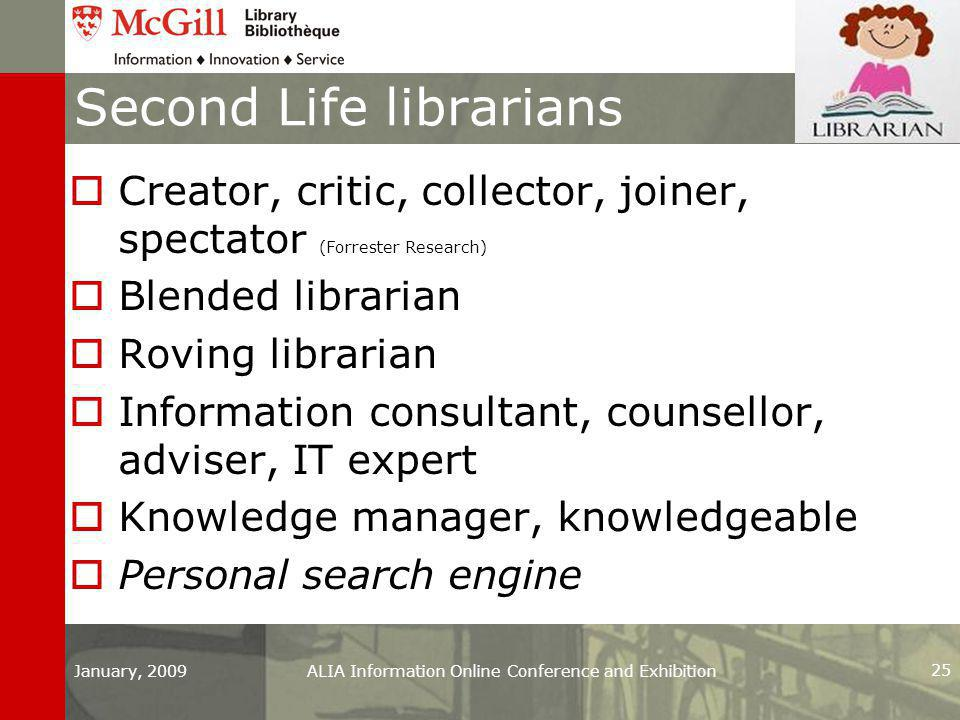 Second Life librarians  Creator, critic, collector, joiner, spectator (Forrester Research)  Blended librarian  Roving librarian  Information consultant, counsellor, adviser, IT expert  Knowledge manager, knowledgeable  Personal search engine January, 2009ALIA Information Online Conference and Exhibition 25