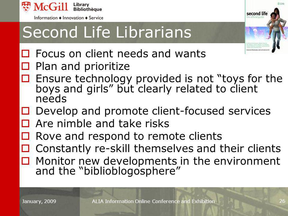 Second Life Librarians  Focus on client needs and wants  Plan and prioritize  Ensure technology provided is not toys for the boys and girls but clearly related to client needs  Develop and promote client-focused services  Are nimble and take risks  Rove and respond to remote clients  Constantly re-skill themselves and their clients  Monitor new developments in the environment and the biblioblogosphere January, 2009ALIA Information Online Conference and Exhibition 26