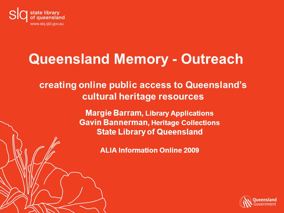 Queensland Memory - Outreach creating online public access to Queensland's cultural heritage resources Margie Barram, Library Applications Gavin Bannerman, Heritage Collections State Library of Queensland ALIA Information Online 2009