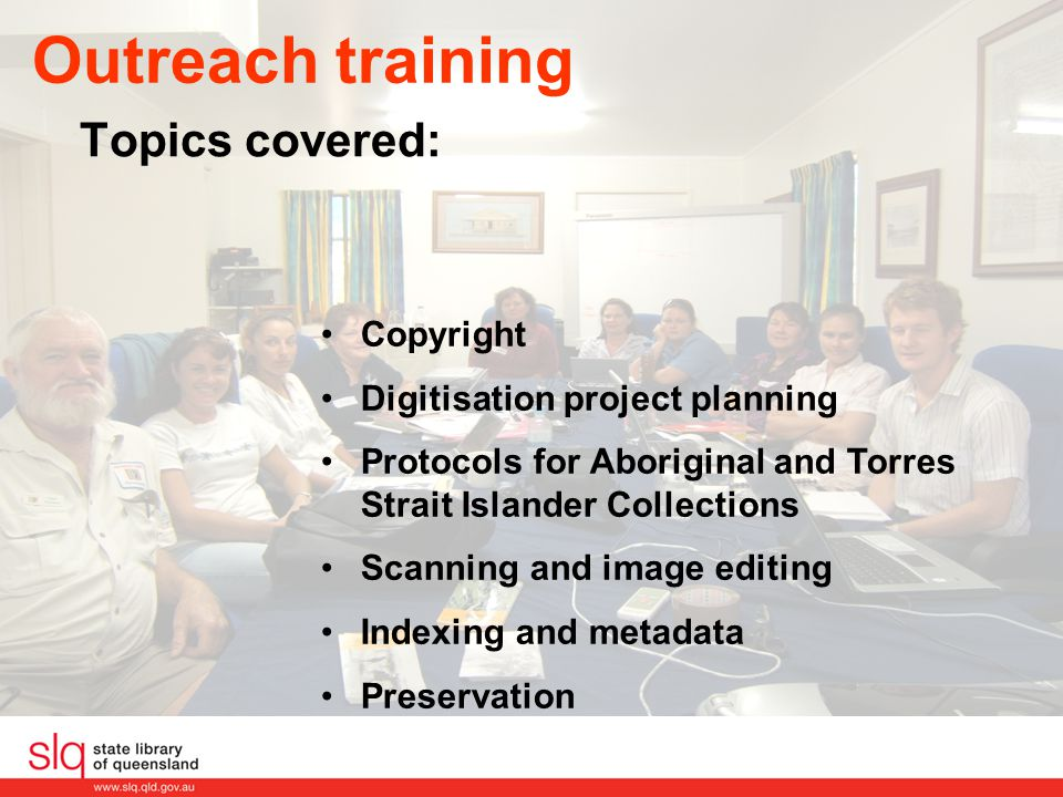 Outreach training Topics covered: Copyright Digitisation project planning Protocols for Aboriginal and Torres Strait Islander Collections Scanning and image editing Indexing and metadata Preservation