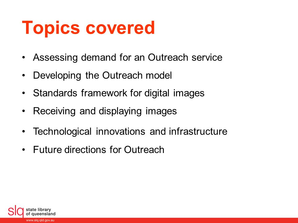 Topics covered Assessing demand for an Outreach service Developing the Outreach model Standards framework for digital images Receiving and displaying images Technological innovations and infrastructure Future directions for Outreach