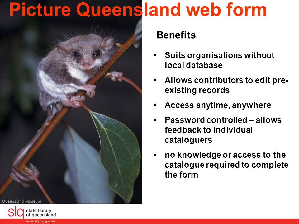 Picture Queensland web form Benefits Suits organisations without local database Allows contributors to edit pre- existing records Access anytime, anywhere Password controlled – allows feedback to individual cataloguers no knowledge or access to the catalogue required to complete the form