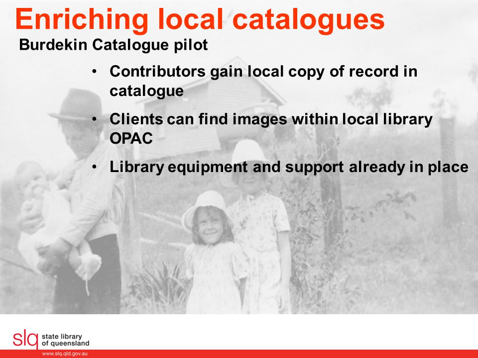 Enriching local catalogues Burdekin Catalogue pilot Contributors gain local copy of record in catalogue Clients can find images within local library O
