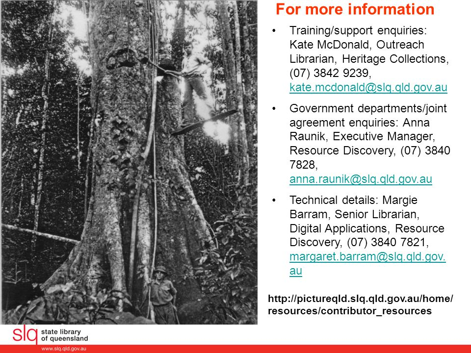For more information Training/support enquiries: Kate McDonald, Outreach Librarian, Heritage Collections, (07) 3842 9239, kate.mcdonald@slq.qld.gov.au kate.mcdonald@slq.qld.gov.au Government departments/joint agreement enquiries: Anna Raunik, Executive Manager, Resource Discovery, (07) 3840 7828, anna.raunik@slq.qld.gov.au anna.raunik@slq.qld.gov.au Technical details: Margie Barram, Senior Librarian, Digital Applications, Resource Discovery, (07) 3840 7821, margaret.barram@slq.qld.gov.