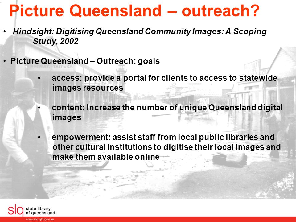 Developing Outreach Current model for adding contributors Identify organisations interested Form an agreement Deliver training in digital imaging, indexing and procedures Receive digital images and records Facilitate display of images through Picture Queensland and Picture Australia