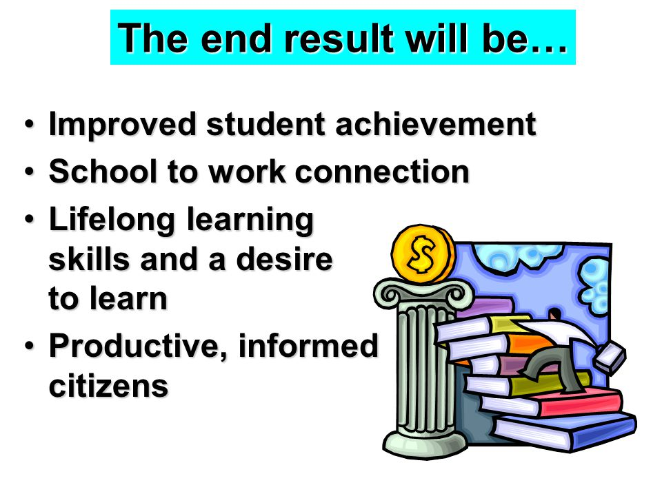 The end result will be… Improved student achievementImproved student achievement School to work connectionSchool to work connection Lifelong learning skills and a desire to learnLifelong learning skills and a desire to learn Productive, informed citizensProductive, informed citizens