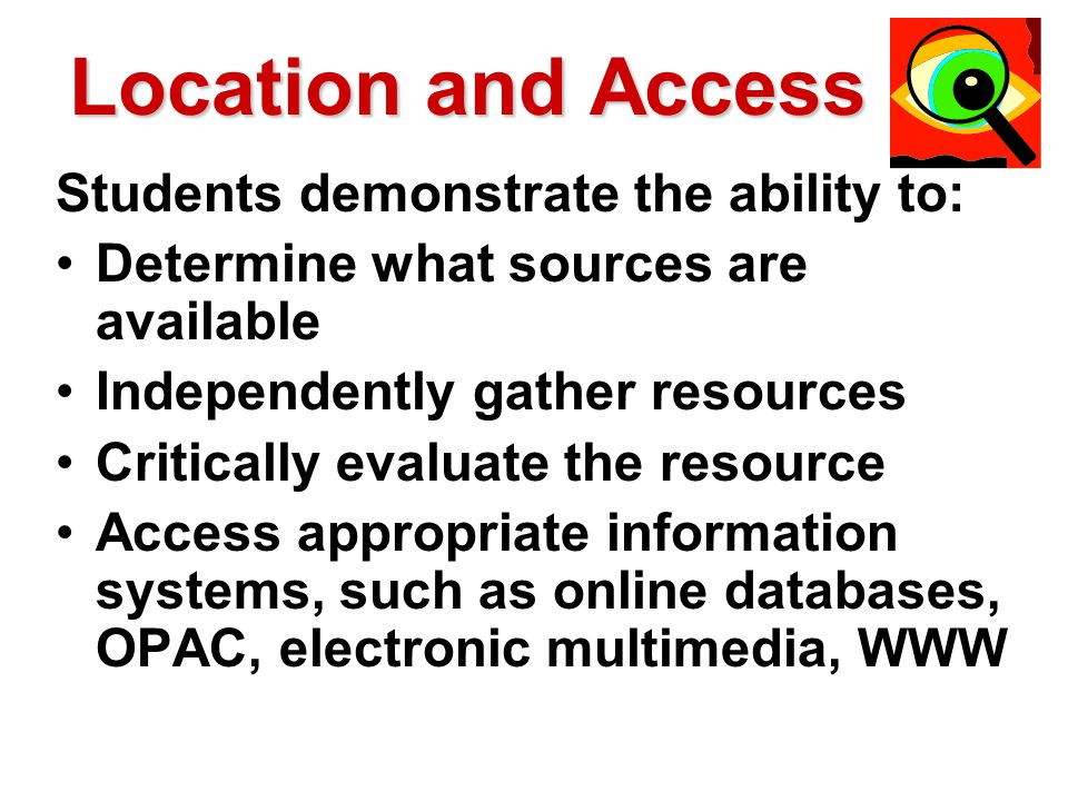 Location and Access Students demonstrate the ability to: Determine what sources are available Independently gather resources Critically evaluate the resource Access appropriate information systems, such as online databases, OPAC, electronic multimedia, WWW