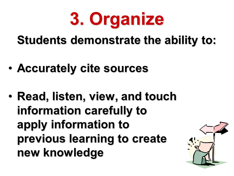 3. Organize Students demonstrate the ability to: Accurately cite sourcesAccurately cite sources Read, listen, view, and touch information carefully to