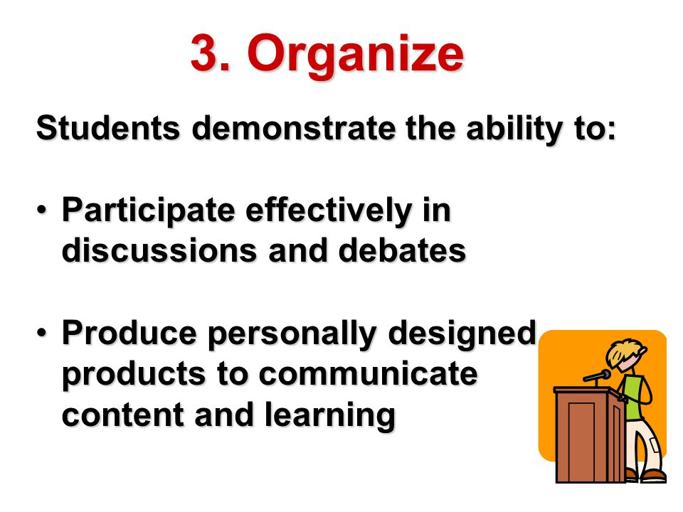 3. Organize Students demonstrate the ability to: Participate effectively in discussions and debatesParticipate effectively in discussions and debates