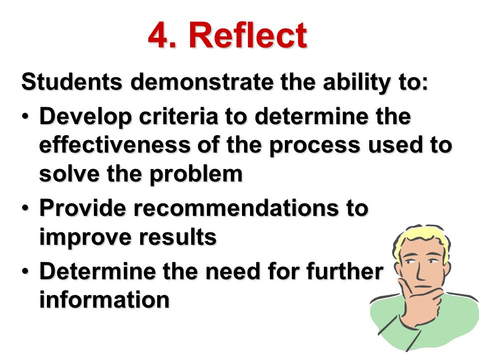 4. Reflect Students demonstrate the ability to: Develop criteria to determine the effectiveness of the process used to solve the problemDevelop criter