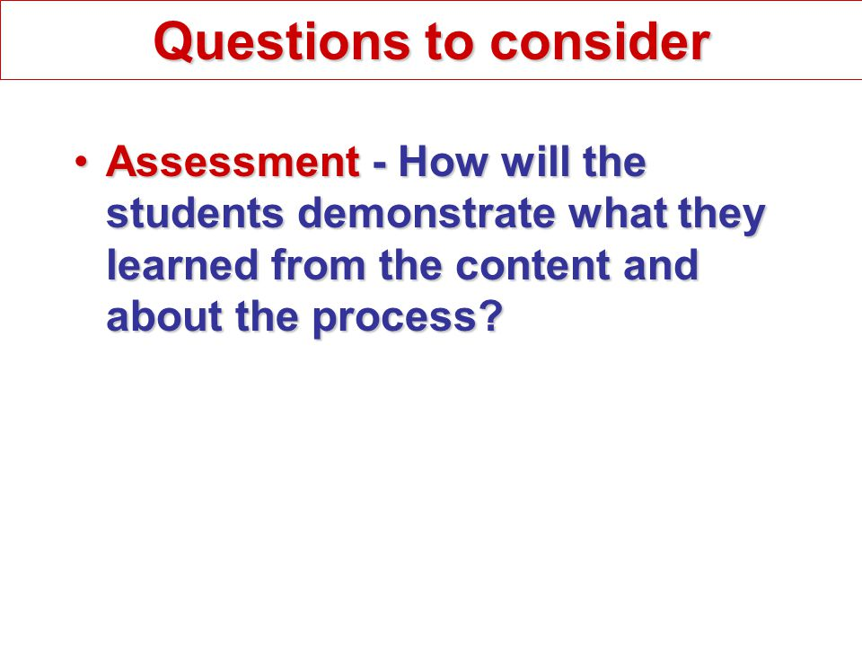 Assessment - How will the students demonstrate what they learned from the content and about the process Assessment - How will the students demonstrate what they learned from the content and about the process.