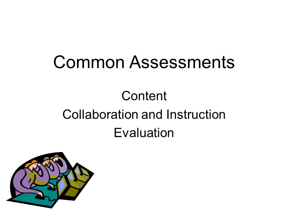 Common Assessments Content Collaboration and Instruction Evaluation