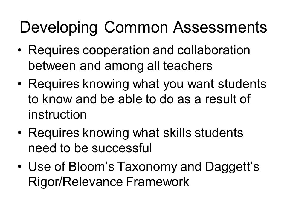 Developing Common Assessments Requires cooperation and collaboration between and among all teachers Requires knowing what you want students to know and be able to do as a result of instruction Requires knowing what skills students need to be successful Use of Bloom's Taxonomy and Daggett's Rigor/Relevance Framework