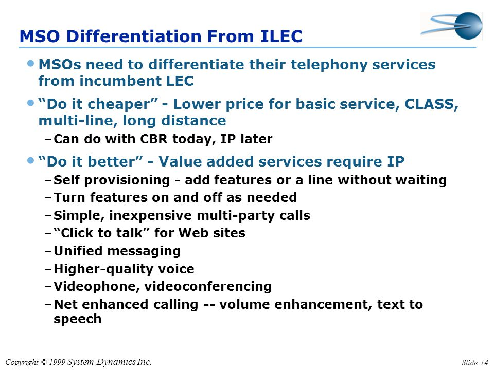 "Copyright © 1999 System Dynamics Inc. Slide 14 MSO Differentiation From ILEC MSOs need to differentiate their telephony services from incumbent LEC ""D"