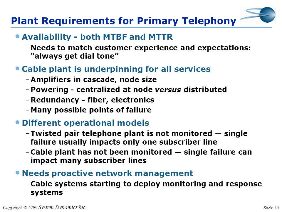 Copyright © 1999 System Dynamics Inc. Slide 16 Plant Requirements for Primary Telephony Availability - both MTBF and MTTR –Needs to match customer exp