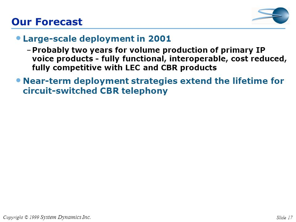 Copyright © 1999 System Dynamics Inc. Slide 17 Our Forecast Large-scale deployment in 2001 –Probably two years for volume production of primary IP voi