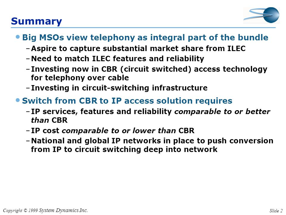 Copyright © 1999 System Dynamics Inc. Slide 2 Summary Big MSOs view telephony as integral part of the bundle –Aspire to capture substantial market sha